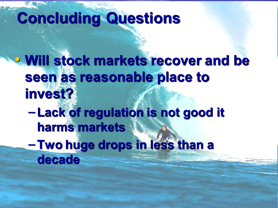 Concluding Questions Will stock markets recover and be seen as reasonable place to invest.