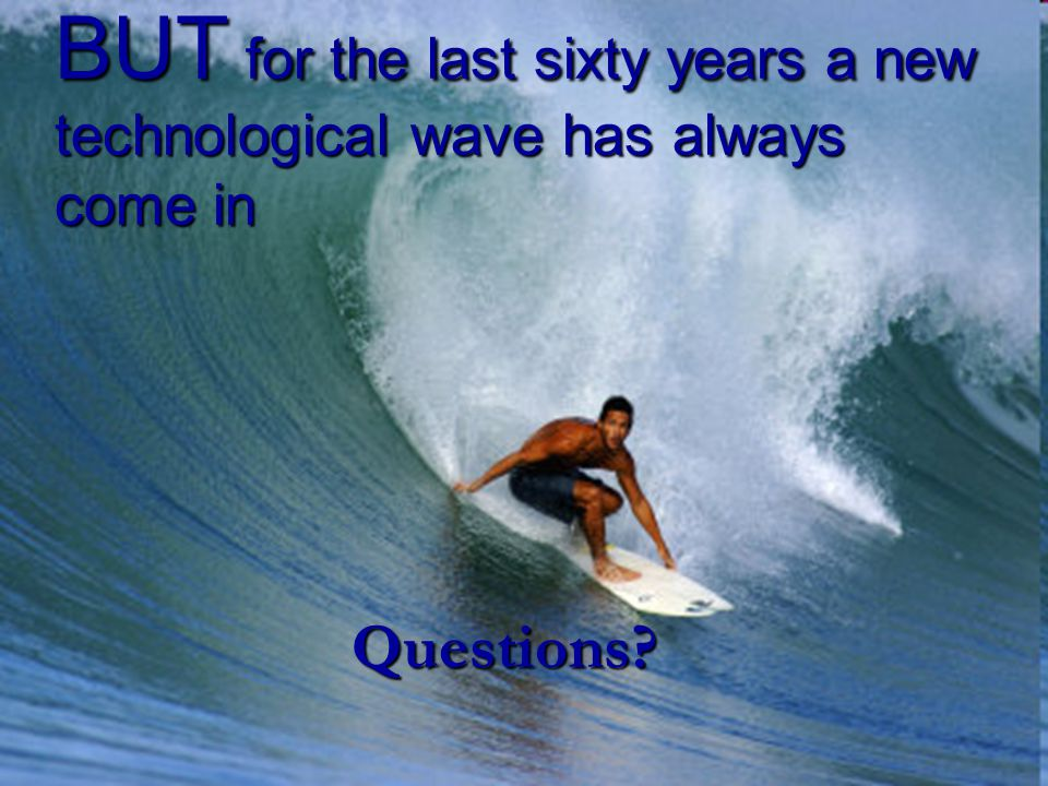 BUT for the last sixty years a new technological wave has always come in Questions?