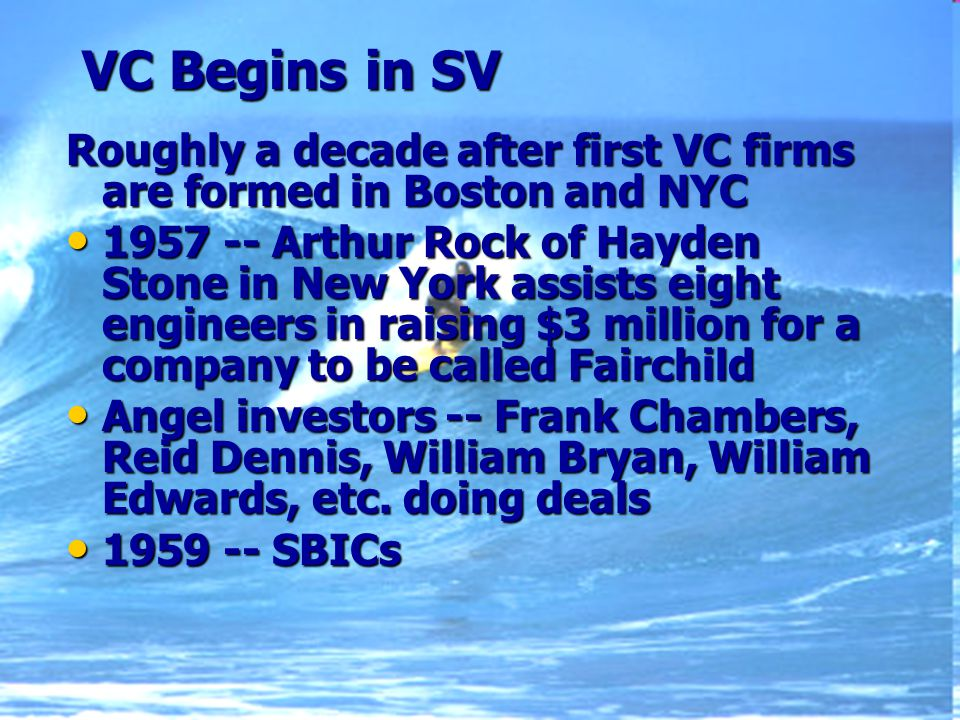 VC Begins in SV Roughly a decade after first VC firms are formed in Boston and NYC 1957 -- Arthur Rock of Hayden Stone in New York assists eight engineers in raising $3 million for a company to be called Fairchild 1957 -- Arthur Rock of Hayden Stone in New York assists eight engineers in raising $3 million for a company to be called Fairchild Angel investors -- Frank Chambers, Reid Dennis, William Bryan, William Edwards, etc.