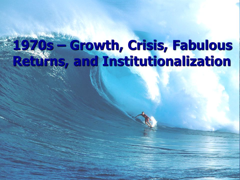 1970s – Growth, Crisis, Fabulous Returns, and Institutionalization