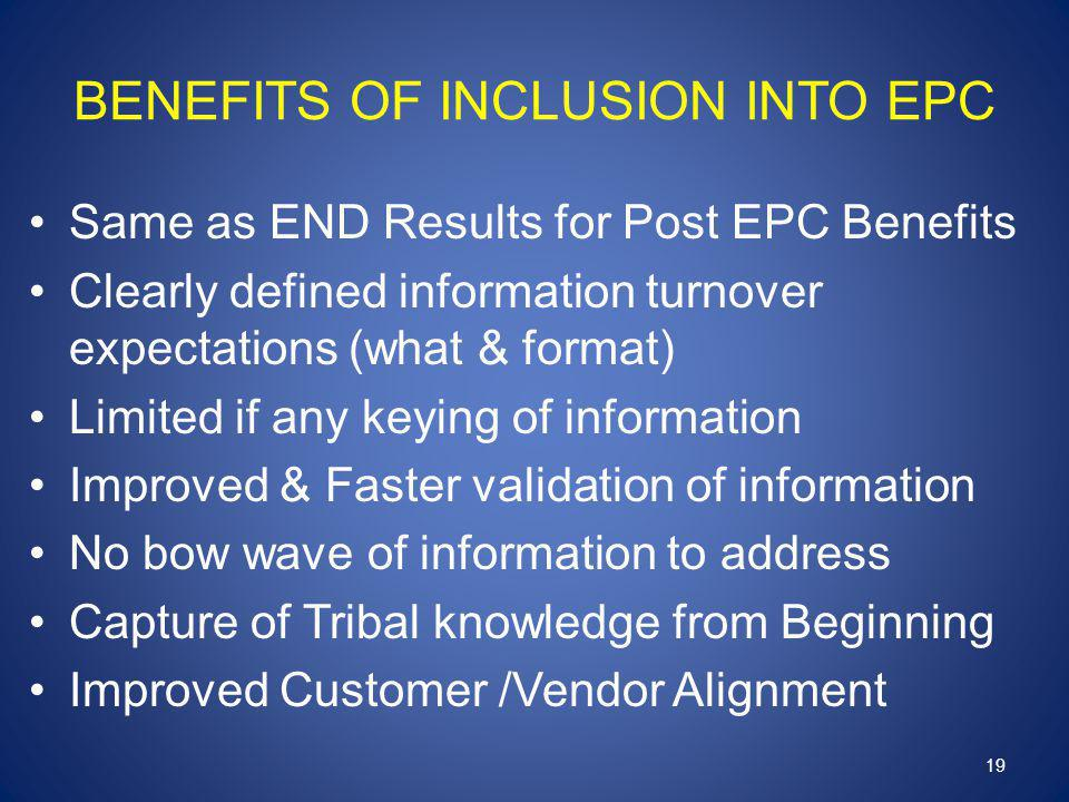 BENEFITS OF INCLUSION INTO EPC Same as END Results for Post EPC Benefits Clearly defined information turnover expectations (what & format) Limited if any keying of information Improved & Faster validation of information No bow wave of information to address Capture of Tribal knowledge from Beginning Improved Customer /Vendor Alignment 19