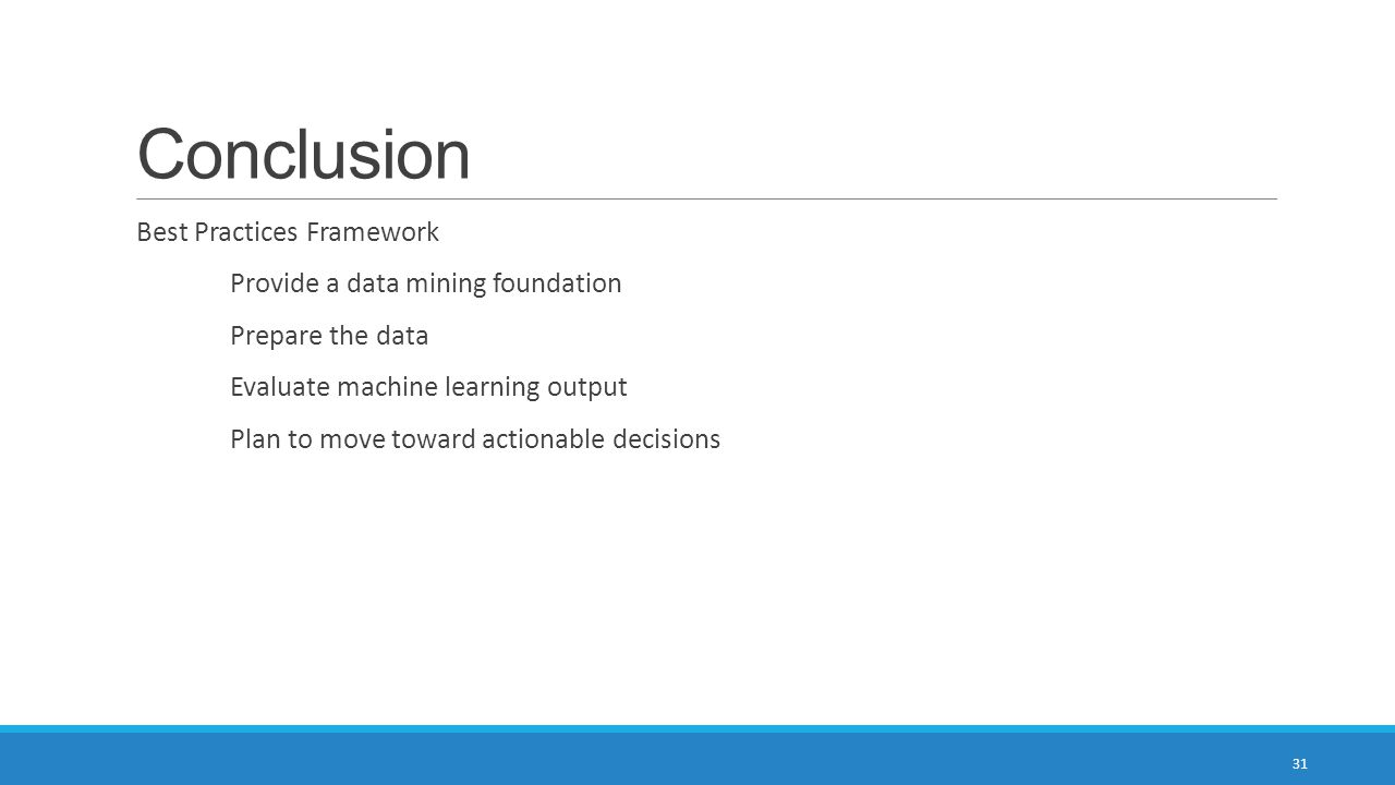 Conclusion Best Practices Framework Provide a data mining foundation Prepare the data Evaluate machine learning output Plan to move toward actionable decisions 31