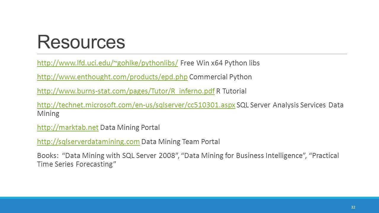 Resources http://www.lfd.uci.edu/~gohlke/pythonlibs/ Free Win x64 Python libshttp://www.lfd.uci.edu/~gohlke/pythonlibs/ http://www.enthought.com/products/epd.php Commercial Pythonhttp://www.enthought.com/products/epd.php http://www.burns-stat.com/pages/Tutor/R_inferno.pdf R Tutorialhttp://www.burns-stat.com/pages/Tutor/R_inferno.pdf http://technet.microsoft.com/en-us/sqlserver/cc510301.aspx SQL Server Analysis Services Data Mininghttp://technet.microsoft.com/en-us/sqlserver/cc510301.aspx http://marktab.net Data Mining Portalhttp://marktab.net http://sqlserverdatamining.com Data Mining Team Portalhttp://sqlserverdatamining.com Books: Data Mining with SQL Server 2008 , Data Mining for Business Intelligence , Practical Time Series Forecasting 32