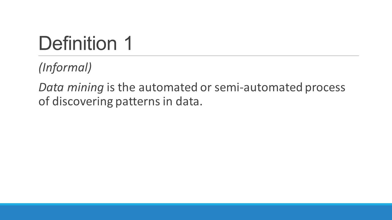 Definition 1 (Informal) Data mining is the automated or semi-automated process of discovering patterns in data.