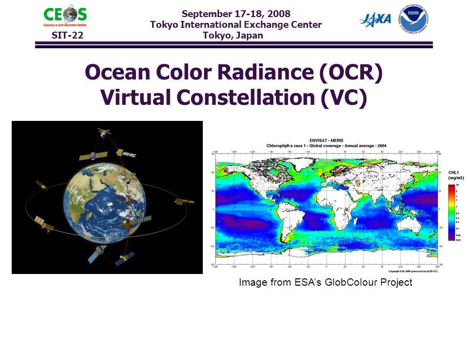 September 17-18, 2008 Tokyo International Exchange Center SIT-22 Tokyo, Japan Ocean Color Radiance (OCR) Virtual Constellation (VC) Image from ESA's GlobColour Project