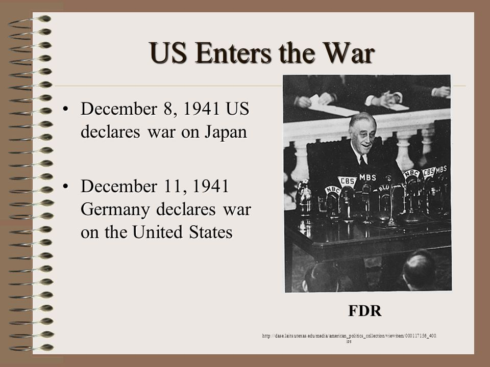 US Enters the War December 8, 1941 US declares war on JapanDecember 8, 1941 US declares war on Japan December 11, 1941 Germany declares war on the United StatesDecember 11, 1941 Germany declares war on the United States http://dase.laits.utexas.edu/media/american_politics_collection/viewitem/000117156_400.