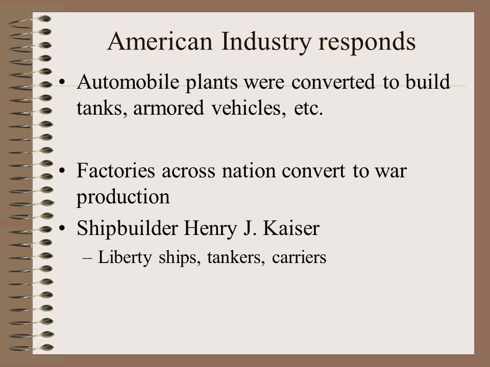 American Industry responds Automobile plants were converted to build tanks, armored vehicles, etc.