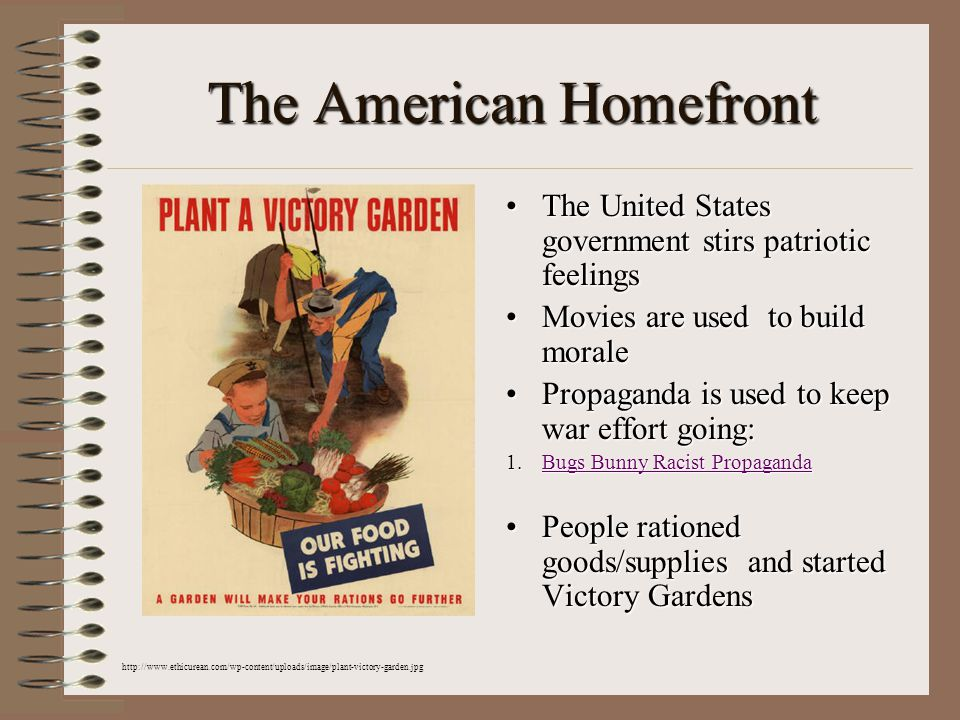 The American Homefront The United States government stirs patriotic feelingsThe United States government stirs patriotic feelings Movies are used to build moraleMovies are used to build morale Propaganda is used to keep war effort going:Propaganda is used to keep war effort going: 1.Bugs Bunny Racist Propaganda Bugs Bunny Racist PropagandaBugs Bunny Racist Propaganda People rationed goods/supplies and started Victory GardensPeople rationed goods/supplies and started Victory Gardens http://www.ethicurean.com/wp-content/uploads/image/plant-victory-garden.jpg