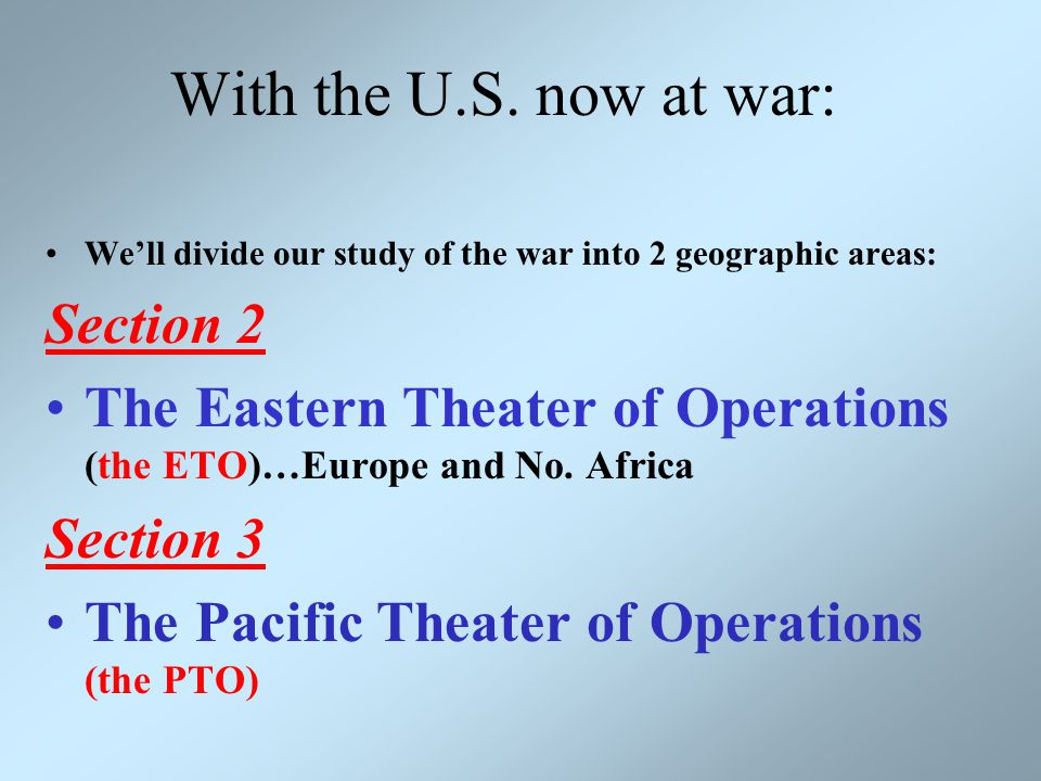 With the U.S. now at war: We'll divide our study of the war into 2 geographic areas: Section 2 The Eastern Theater of Operations (the ETO)…Europe and