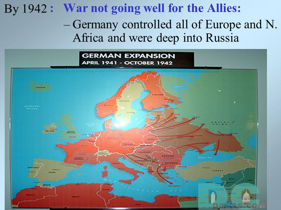 By 1942 : War not going well for the Allies: –Germany controlled all of Europe and N.