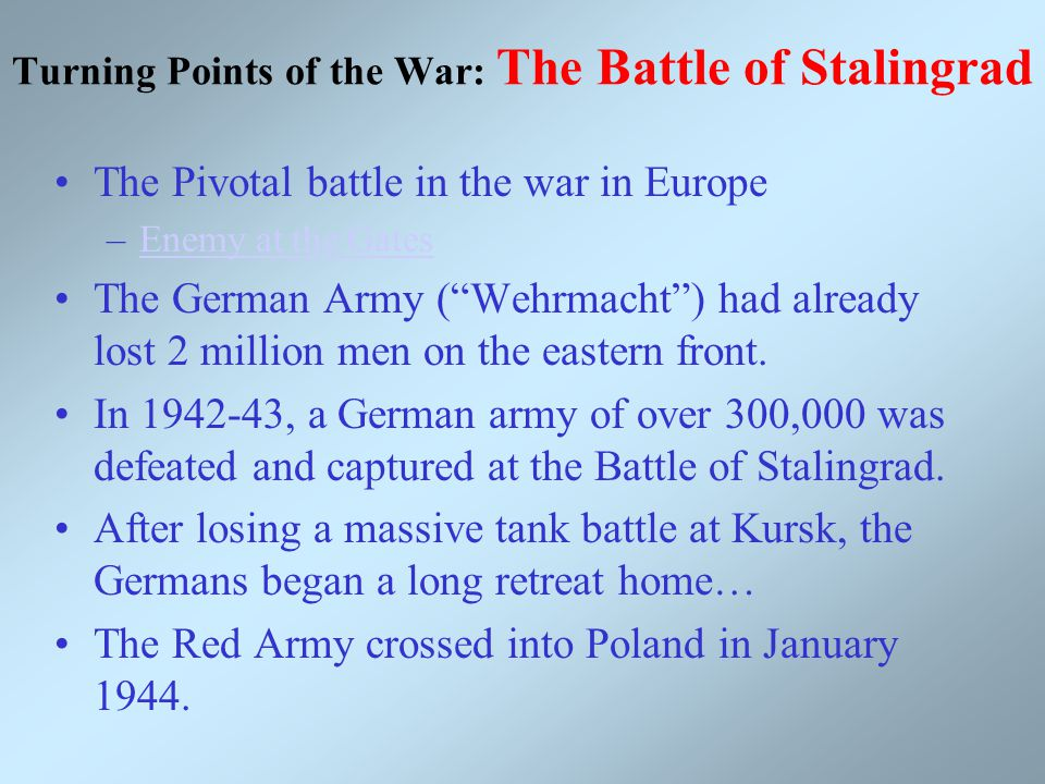 Turning Points of the War: The Battle of Stalingrad The Pivotal battle in the war in Europe –Enemy at the GatesEnemy at the Gates The German Army ( Wehrmacht ) had already lost 2 million men on the eastern front.