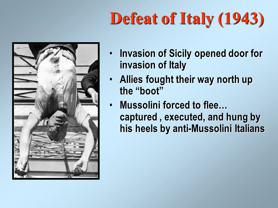 Defeat of Italy (1943) Invasion of Sicily opened door for invasion of Italy Invasion of Sicily opened door for invasion of Italy Allies fought their way north up the boot Allies fought their way north up the boot Mussolini forced to flee… captured, executed, and hung by his heels by anti-Mussolini Italians Mussolini forced to flee… captured, executed, and hung by his heels by anti-Mussolini Italians