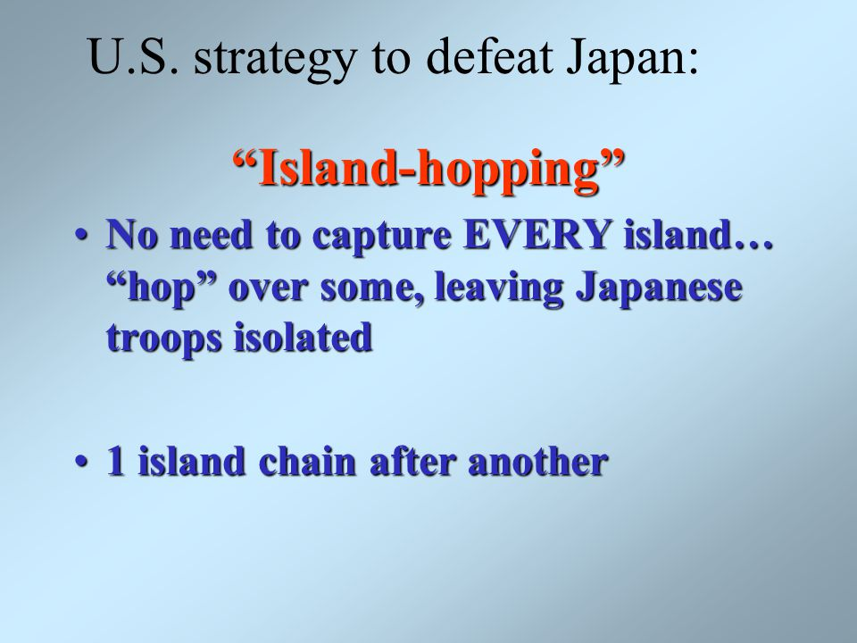 "U.S. strategy to defeat Japan:""Island-hopping"" No need to capture EVERY island… ""hop"" over some, leaving Japanese troops isolatedNo need to capture EV"