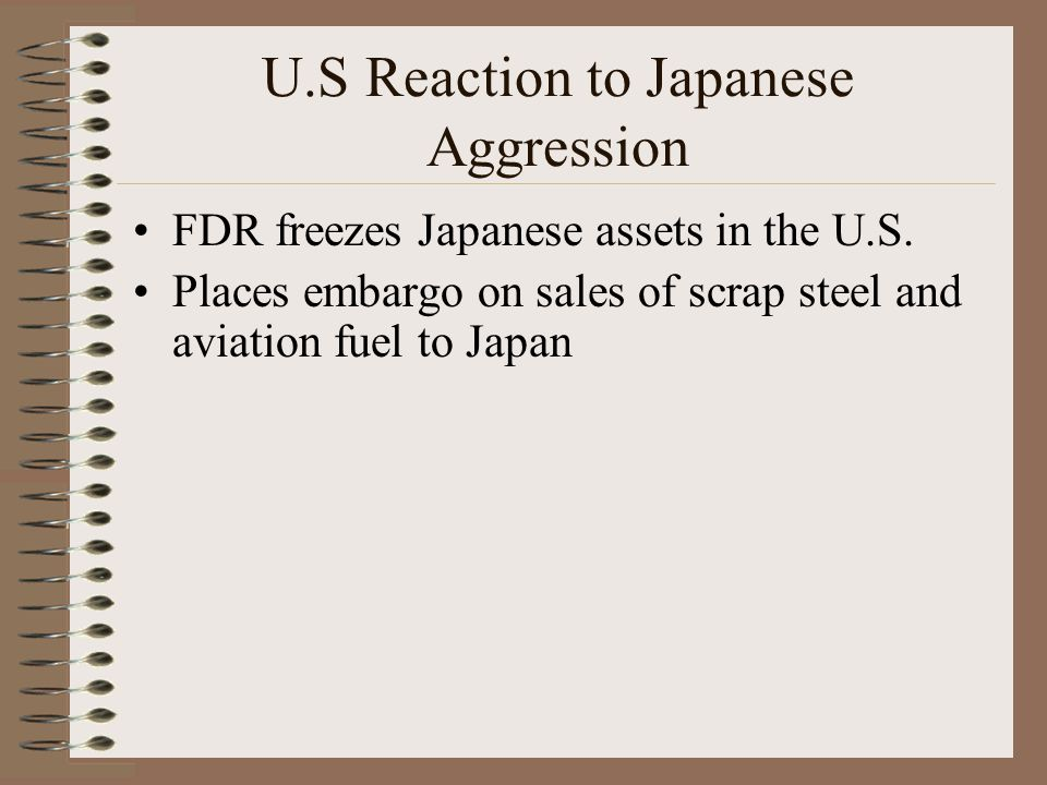 U.S Reaction to Japanese Aggression FDR freezes Japanese assets in the U.S.