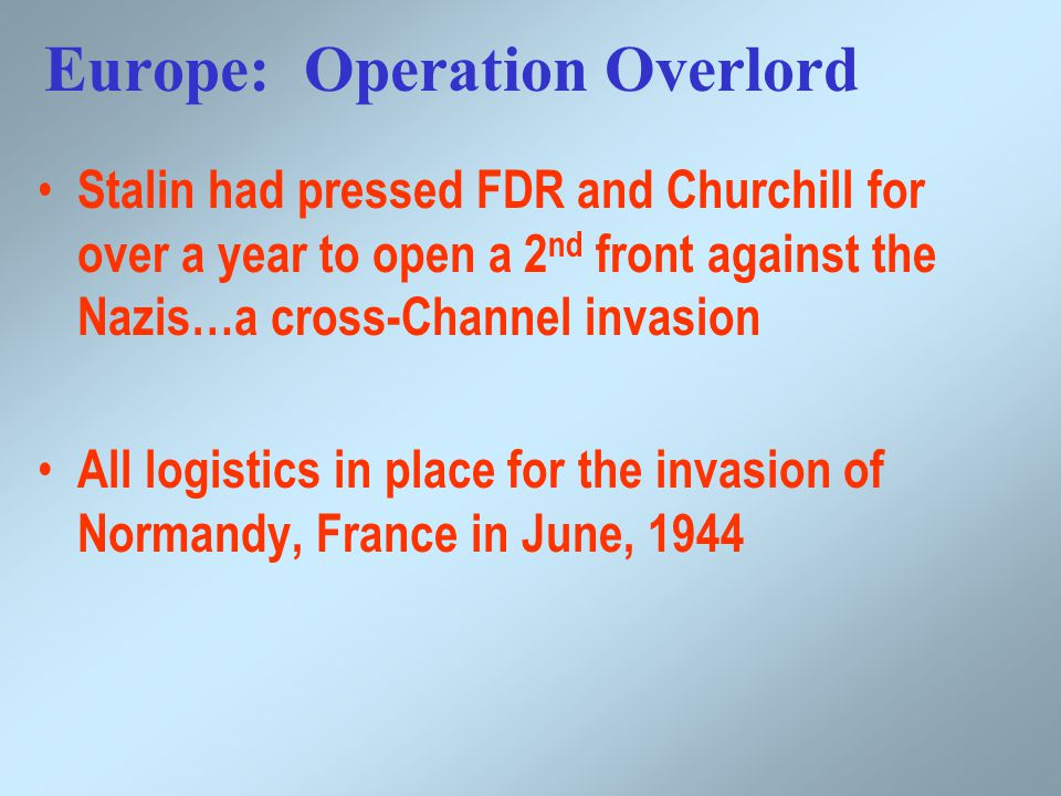 Europe: Operation Overlord Stalin had pressed FDR and Churchill for over a year to open a 2 nd front against the Nazis…a cross-Channel invasion All logistics in place for the invasion of Normandy, France in June, 1944