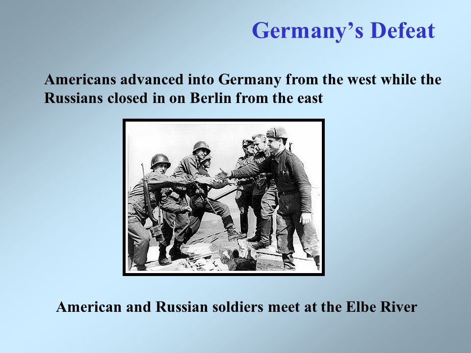 Germany's Defeat Americans advanced into Germany from the west while the Russians closed in on Berlin from the east American and Russian soldiers meet at the Elbe River