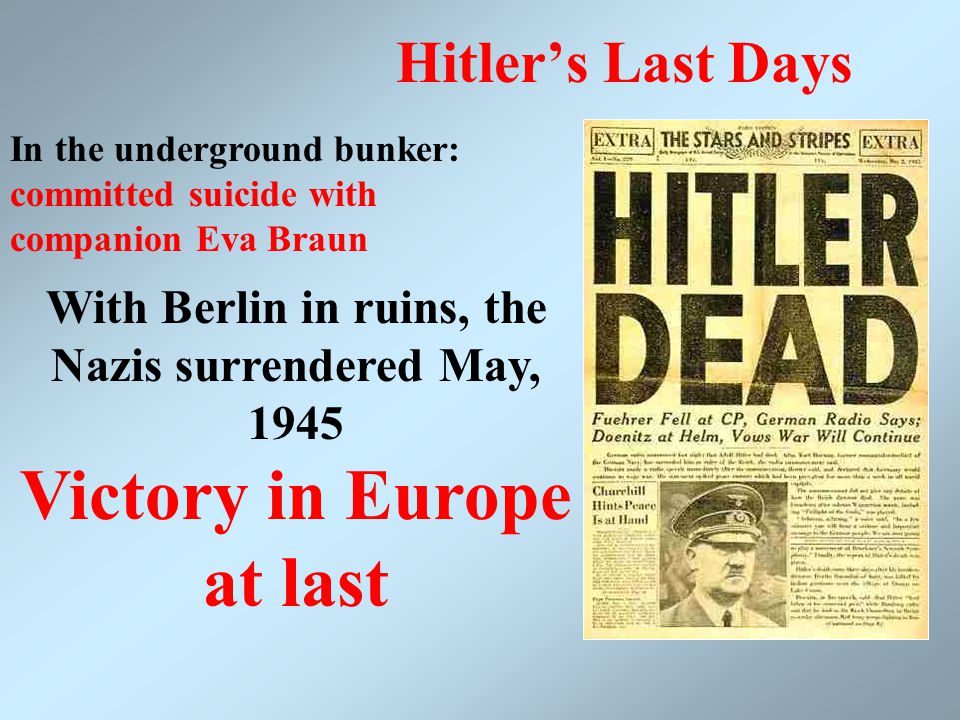 Hitler's Last Days In the underground bunker: committed suicide with companion Eva Braun With Berlin in ruins, the Nazis surrendered May, 1945 Victory in Europe at last