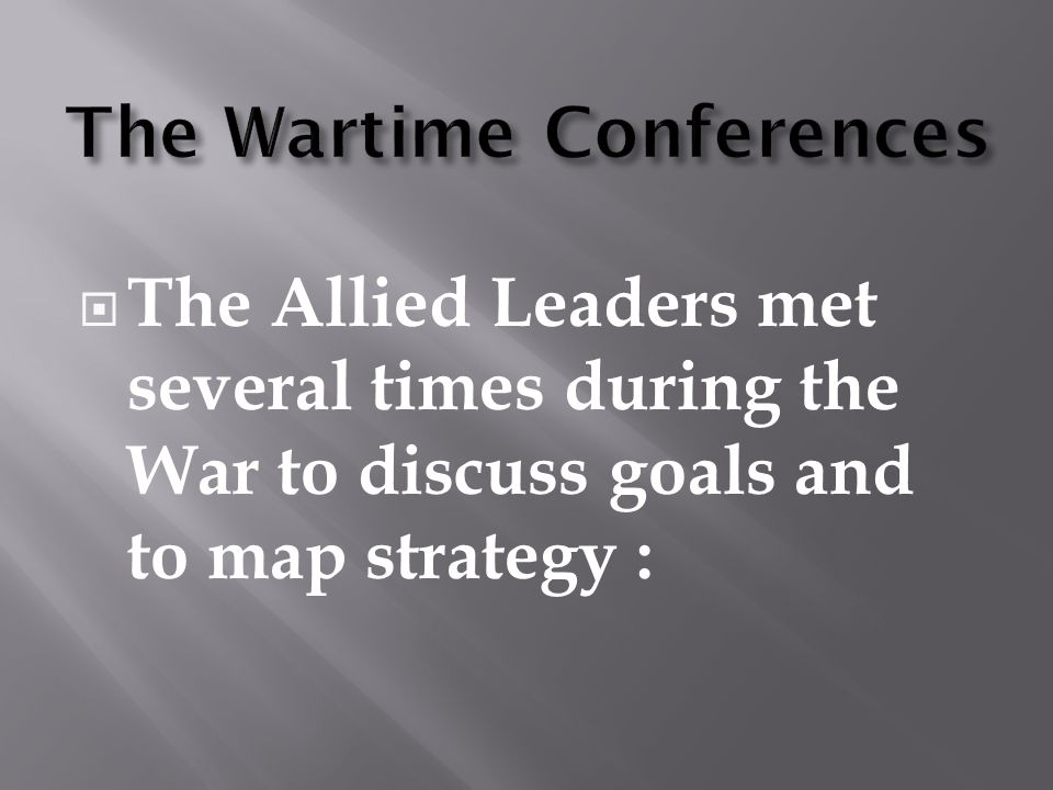  The Allied Leaders met several times during the War to discuss goals and to map strategy :