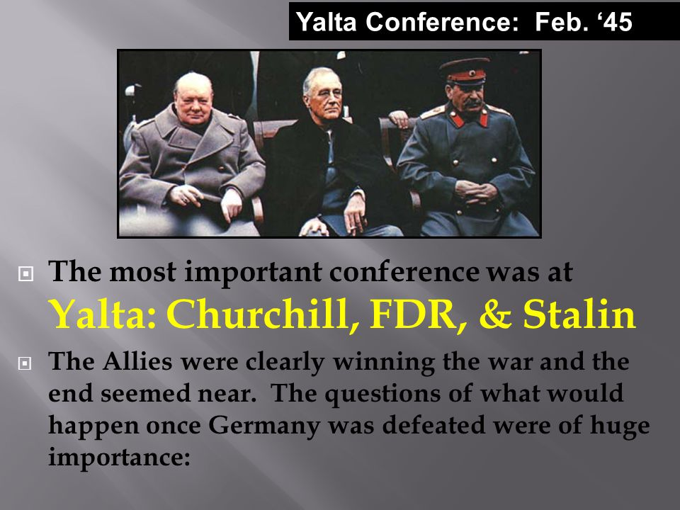  The most important conference was at Yalta: Churchill, FDR, & Stalin  The Allies were clearly winning the war and the end seemed near.