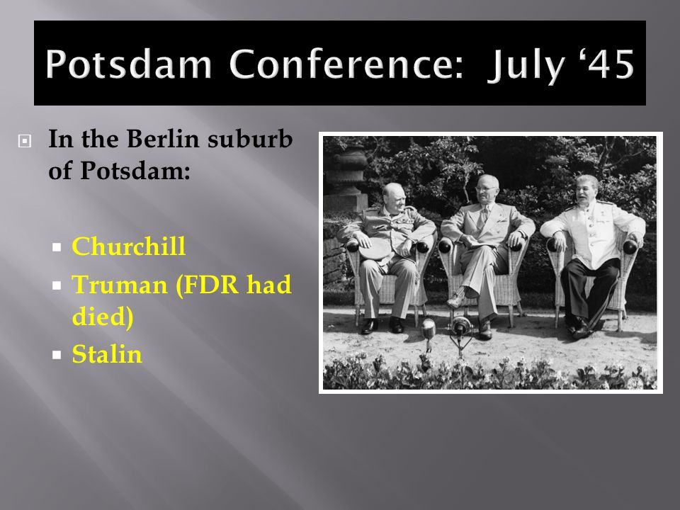  In the Berlin suburb of Potsdam:  Churchill  Truman (FDR had died)  Stalin