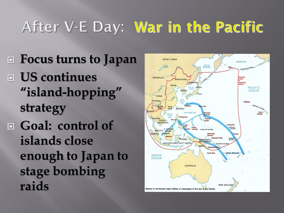 After V-E Day: War in the Pacific  Focus turns to Japan  US continues island-hopping strategy  Goal: control of islands close enough to Japan to stage bombing raids