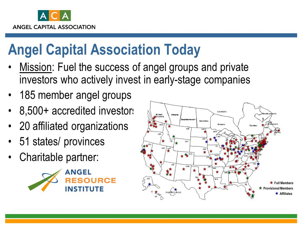 Angel Capital Association Today Mission: Fuel the success of angel groups and private investors who actively invest in early-stage companies 185 membe