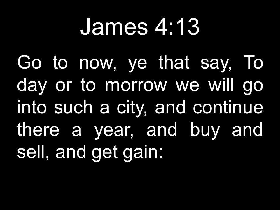James 4:13 Go to now, ye that say, To day or to morrow we will go into such a city, and continue there a year, and buy and sell, and get gain: