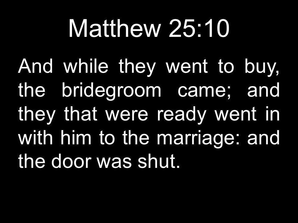 Matthew 25:10 And while they went to buy, the bridegroom came; and they that were ready went in with him to the marriage: and the door was shut.