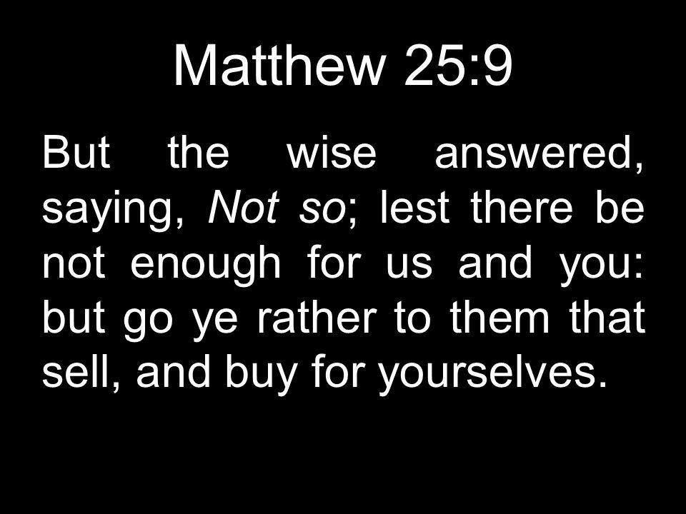 Matthew 25:9 But the wise answered, saying, Not so; lest there be not enough for us and you: but go ye rather to them that sell, and buy for yourselves.