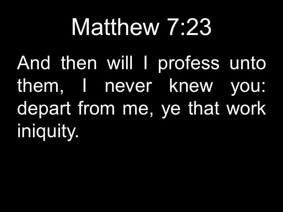 Matthew 7:23 And then will I profess unto them, I never knew you: depart from me, ye that work iniquity.
