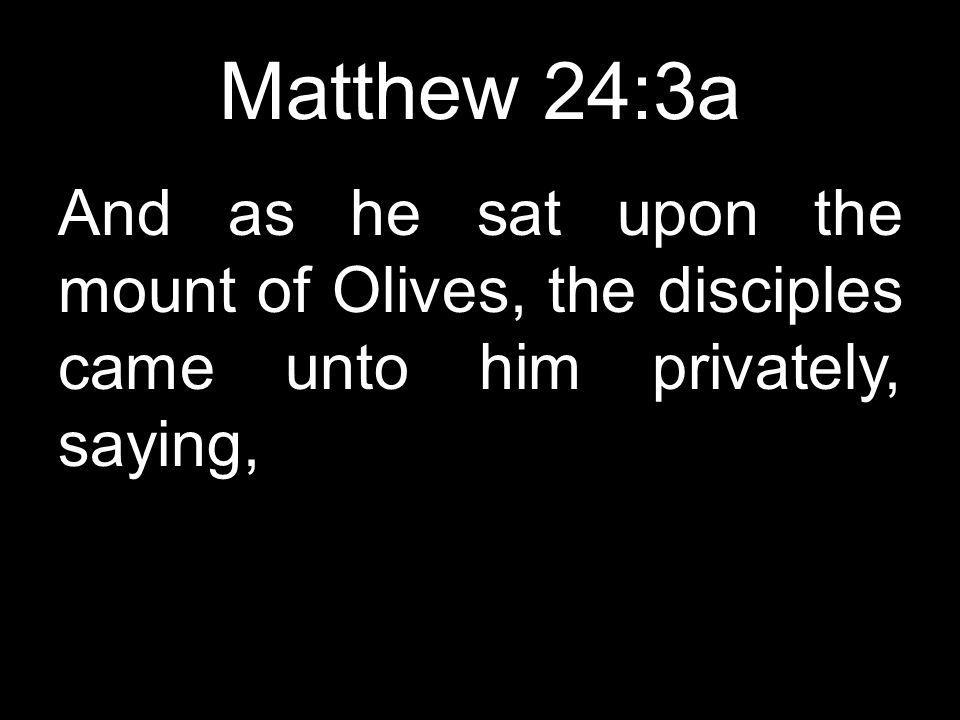 Matthew 24:3a And as he sat upon the mount of Olives, the disciples came unto him privately, saying,
