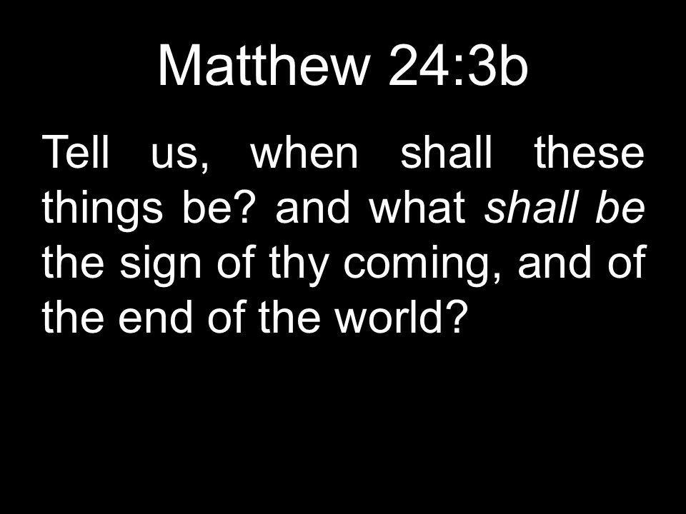 Matthew 24:3b Tell us, when shall these things be.