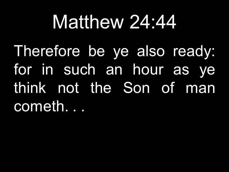 Matthew 24:44 Therefore be ye also ready: for in such an hour as ye think not the Son of man cometh...