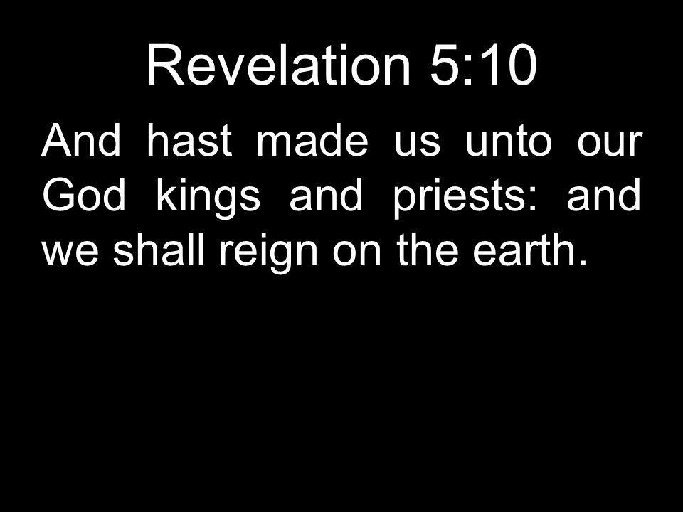 Revelation 5:10 And hast made us unto our God kings and priests: and we shall reign on the earth.