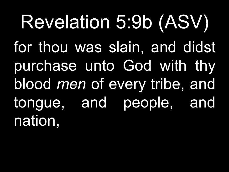 Revelation 5:9b (ASV) for thou was slain, and didst purchase unto God with thy blood men of every tribe, and tongue, and people, and nation,