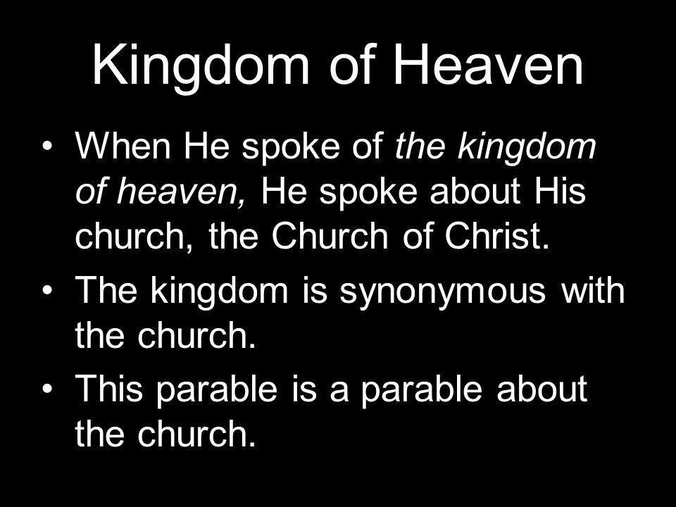 Kingdom of Heaven When He spoke of the kingdom of heaven, He spoke about His church, the Church of Christ.