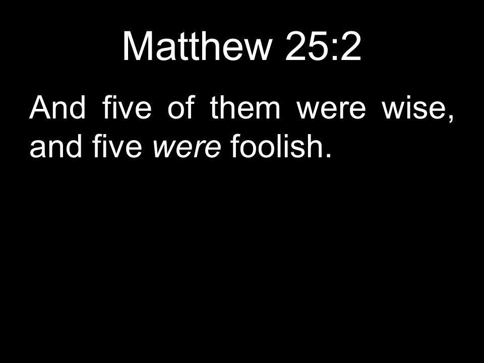 Matthew 25:2 And five of them were wise, and five were foolish.