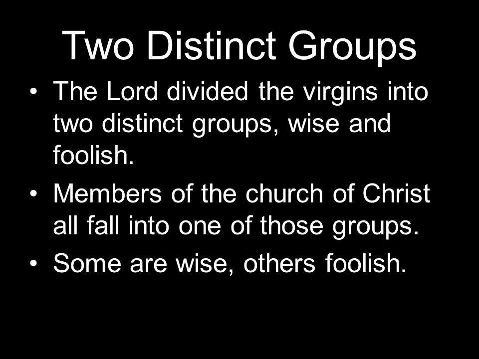 Two Distinct Groups The Lord divided the virgins into two distinct groups, wise and foolish.