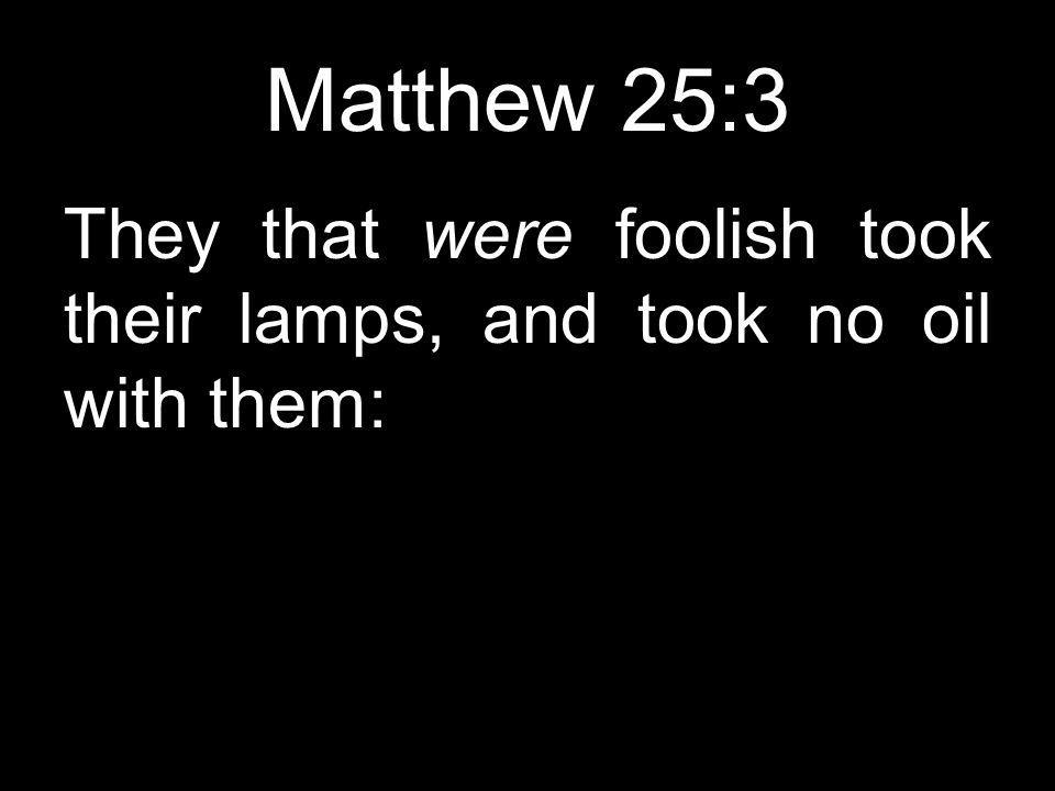 Matthew 25:3 They that were foolish took their lamps, and took no oil with them: