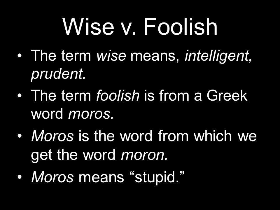 Wise v. Foolish The term wise means, intelligent, prudent.