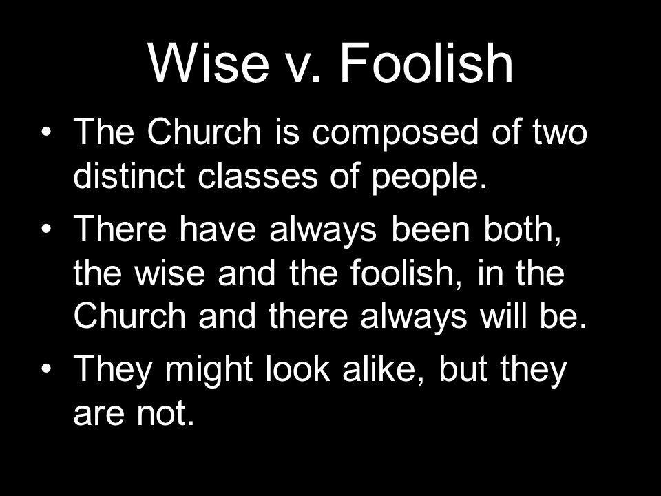 Wise v. Foolish The Church is composed of two distinct classes of people.
