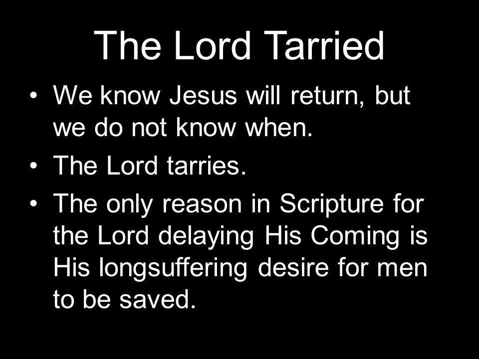 The Lord Tarried We know Jesus will return, but we do not know when.