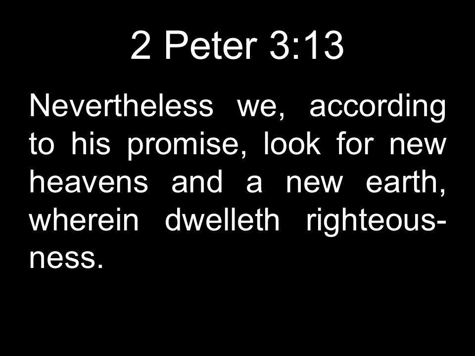 2 Peter 3:13 Nevertheless we, according to his promise, look for new heavens and a new earth, wherein dwelleth righteous- ness.