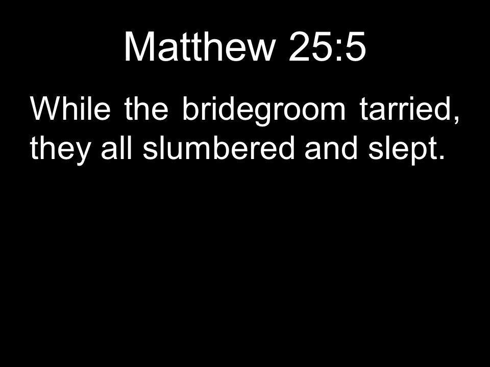 Matthew 25:5 While the bridegroom tarried, they all slumbered and slept.