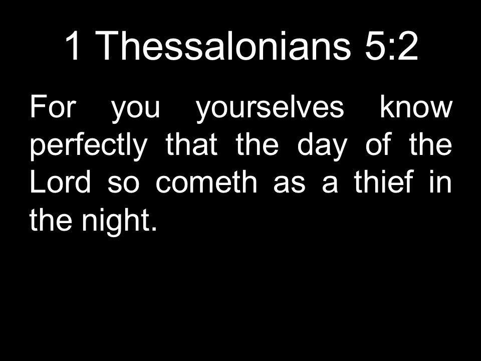 1 Thessalonians 5:2 For you yourselves know perfectly that the day of the Lord so cometh as a thief in the night.