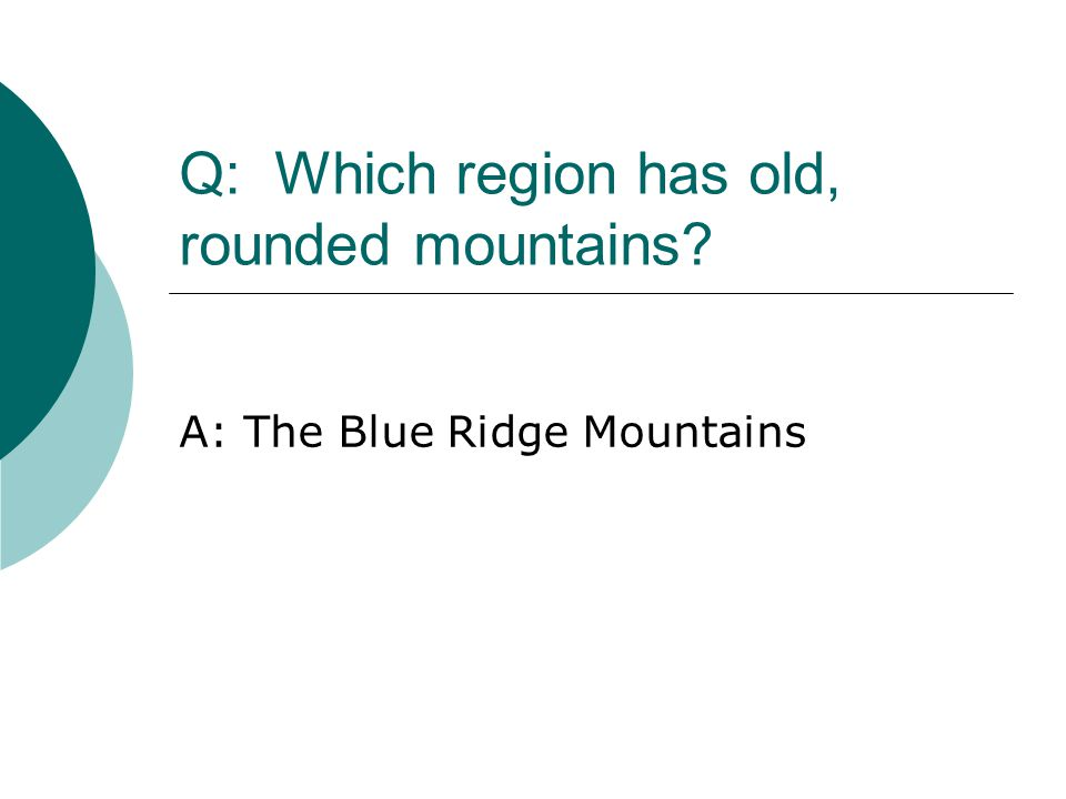 Q: Which region has old, rounded mountains? A: The Blue Ridge Mountains