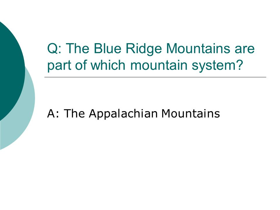 Q: The Blue Ridge Mountains are part of which mountain system? A: The Appalachian Mountains