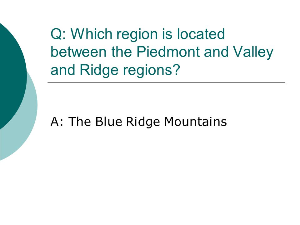 Q: Which region is located between the Piedmont and Valley and Ridge regions? A: The Blue Ridge Mountains