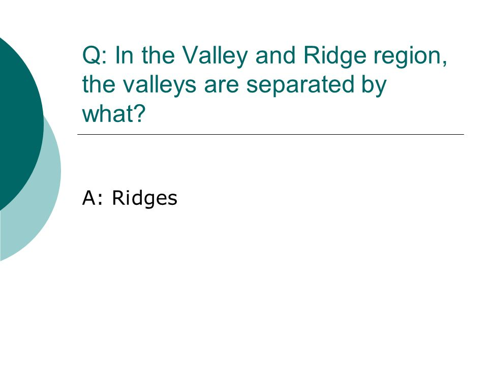 Q: In the Valley and Ridge region, the valleys are separated by what? A: Ridges