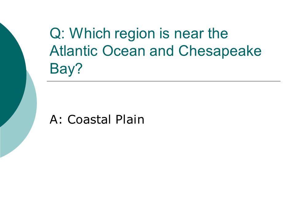 Q: Which region is near the Atlantic Ocean and Chesapeake Bay? A: Coastal Plain